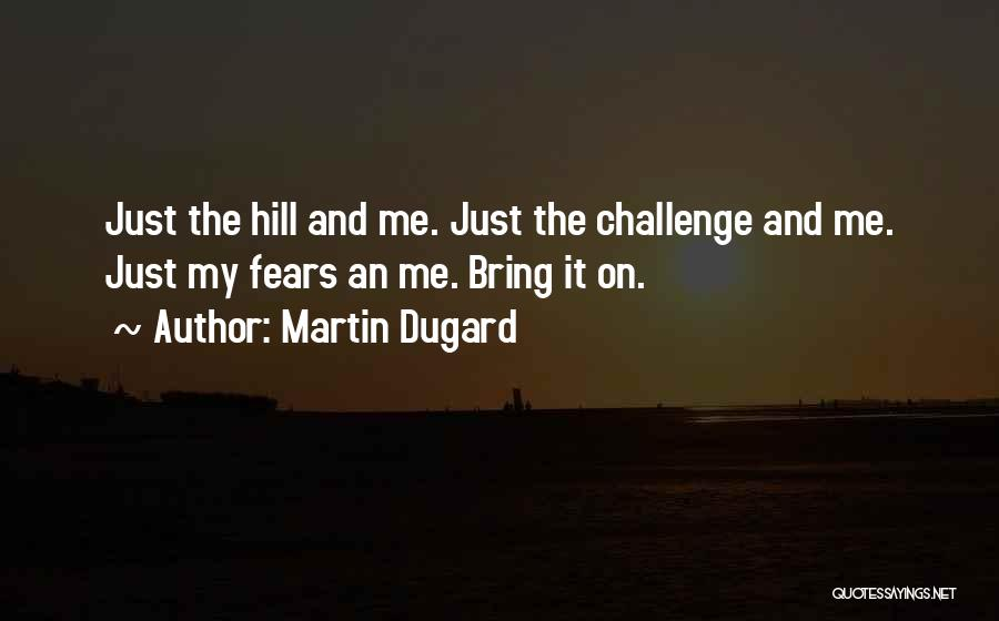 Martin Dugard Quotes: Just The Hill And Me. Just The Challenge And Me. Just My Fears An Me. Bring It On.