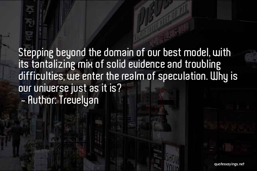 Trevelyan Quotes: Stepping Beyond The Domain Of Our Best Model, With Its Tantalizing Mix Of Solid Evidence And Troubling Difficulties, We Enter