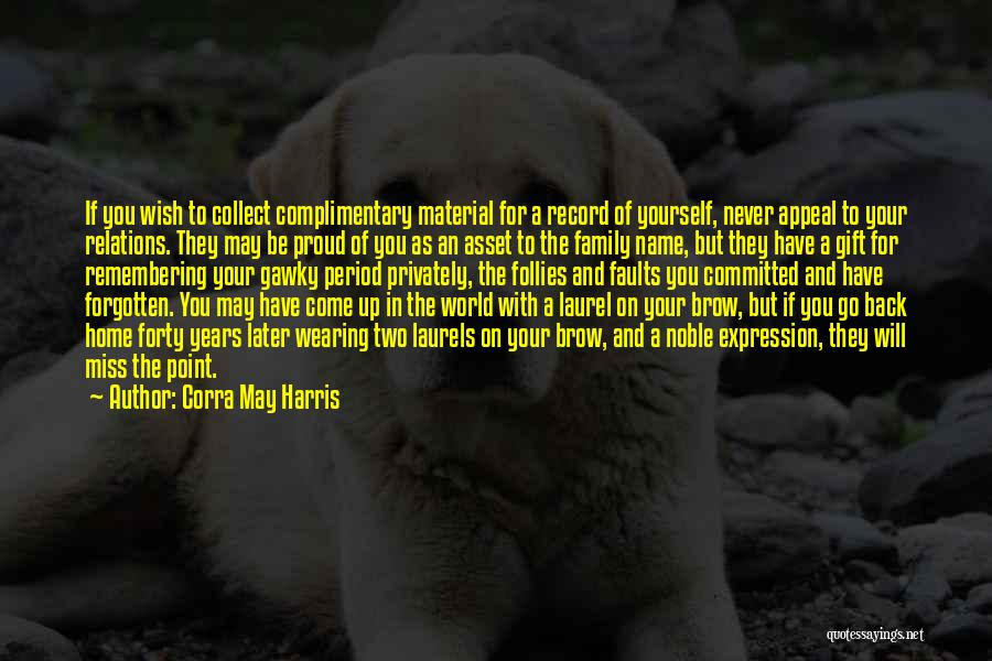 Corra May Harris Quotes: If You Wish To Collect Complimentary Material For A Record Of Yourself, Never Appeal To Your Relations. They May Be