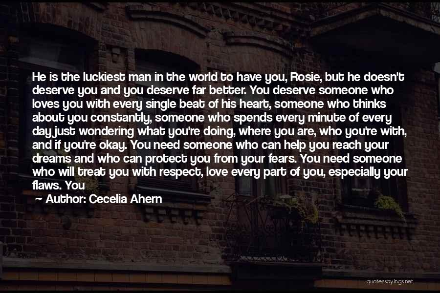 Cecelia Ahern Quotes: He Is The Luckiest Man In The World To Have You, Rosie, But He Doesn't Deserve You And You Deserve