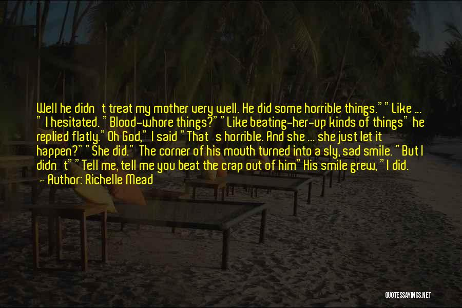 Richelle Mead Quotes: Well He Didn't Treat My Mother Very Well. He Did Some Horrible Things.like ... I Hesitated. Blood-whore Things?like Beating-her-up Kinds