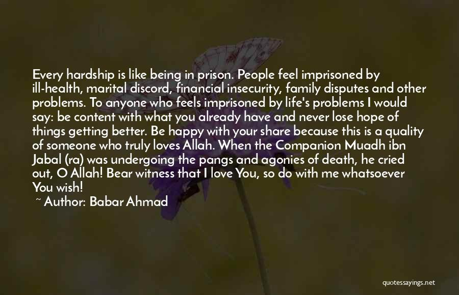 Babar Ahmad Quotes: Every Hardship Is Like Being In Prison. People Feel Imprisoned By Ill-health, Marital Discord, Financial Insecurity, Family Disputes And Other