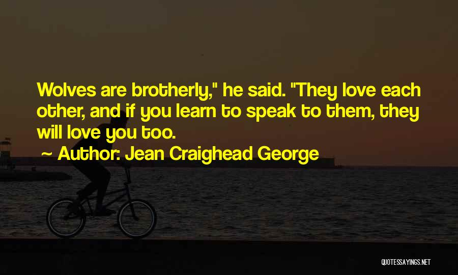 Jean Craighead George Quotes: Wolves Are Brotherly, He Said. They Love Each Other, And If You Learn To Speak To Them, They Will Love
