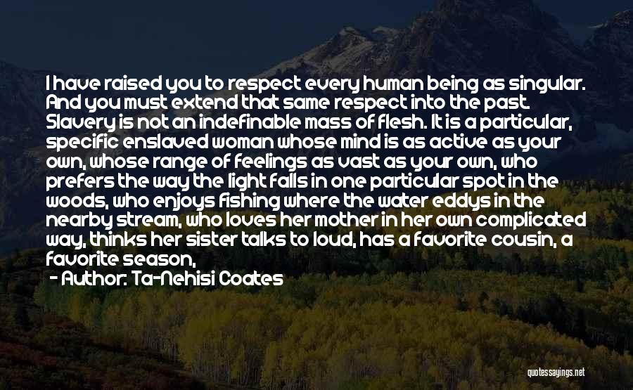 Ta-Nehisi Coates Quotes: I Have Raised You To Respect Every Human Being As Singular. And You Must Extend That Same Respect Into The