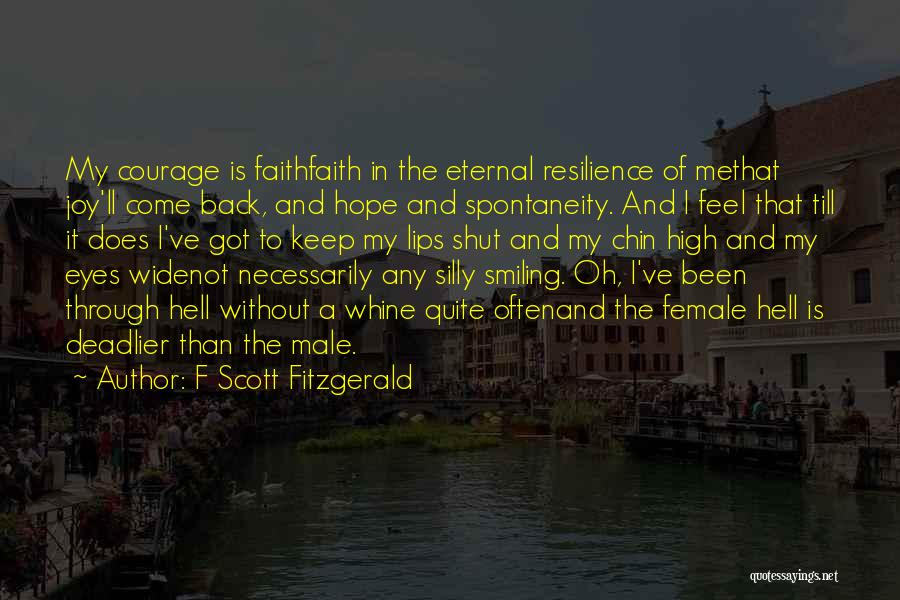 F Scott Fitzgerald Quotes: My Courage Is Faithfaith In The Eternal Resilience Of Methat Joy'll Come Back, And Hope And Spontaneity. And I Feel