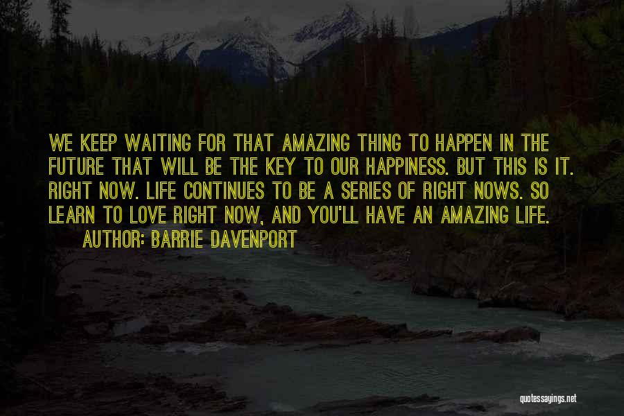 Barrie Davenport Quotes: We Keep Waiting For That Amazing Thing To Happen In The Future That Will Be The Key To Our Happiness.