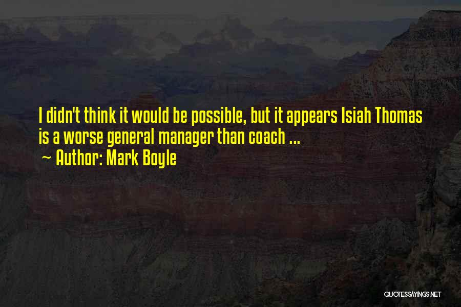 Mark Boyle Quotes: I Didn't Think It Would Be Possible, But It Appears Isiah Thomas Is A Worse General Manager Than Coach ...