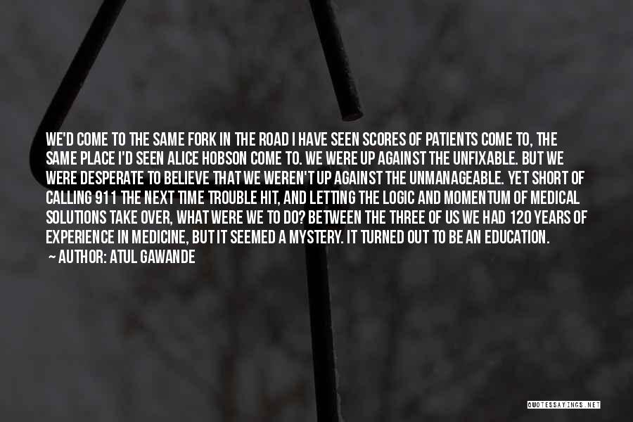 Atul Gawande Quotes: We'd Come To The Same Fork In The Road I Have Seen Scores Of Patients Come To, The Same Place