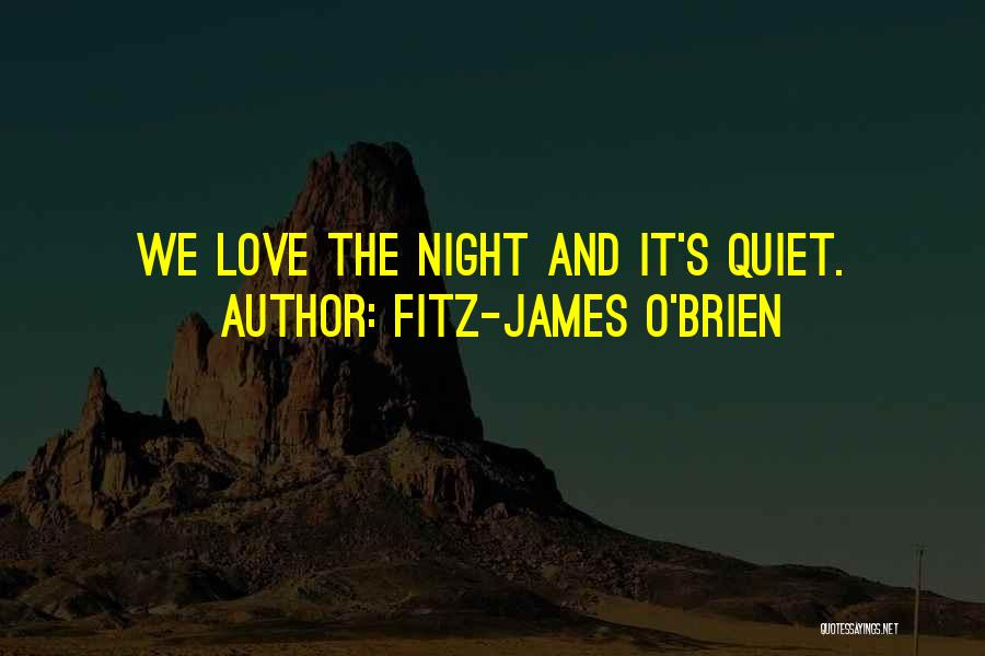 Fitz-James O'Brien Quotes: We Love The Night And It's Quiet.