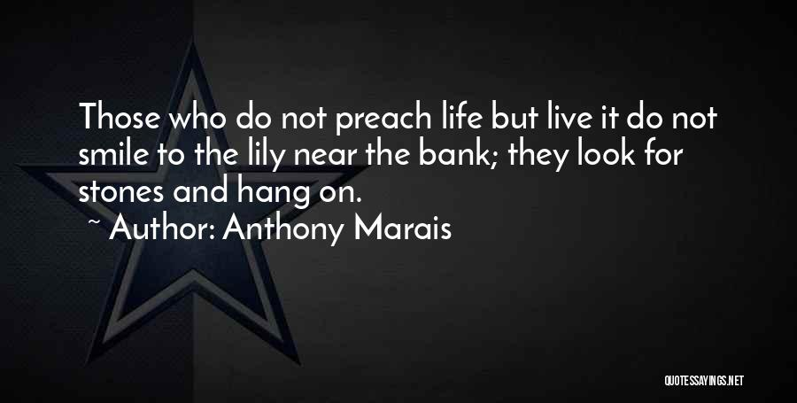 Anthony Marais Quotes: Those Who Do Not Preach Life But Live It Do Not Smile To The Lily Near The Bank; They Look
