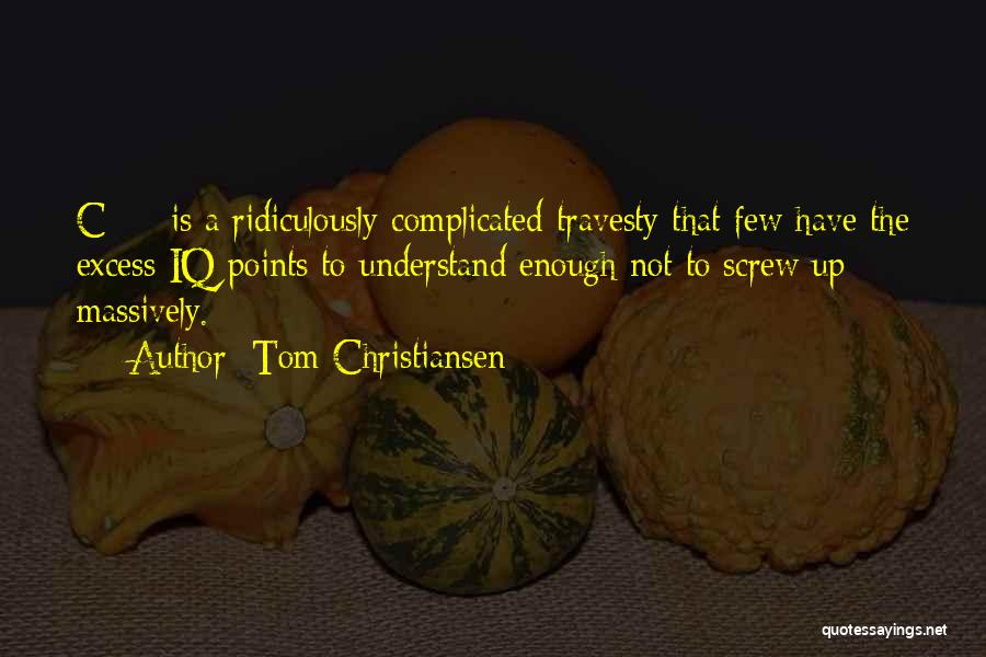 Tom Christiansen Quotes: C++ Is A Ridiculously Complicated Travesty That Few Have The Excess Iq Points To Understand Enough Not To Screw Up