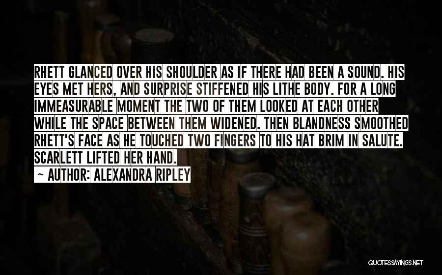 Alexandra Ripley Quotes: Rhett Glanced Over His Shoulder As If There Had Been A Sound. His Eyes Met Hers, And Surprise Stiffened His