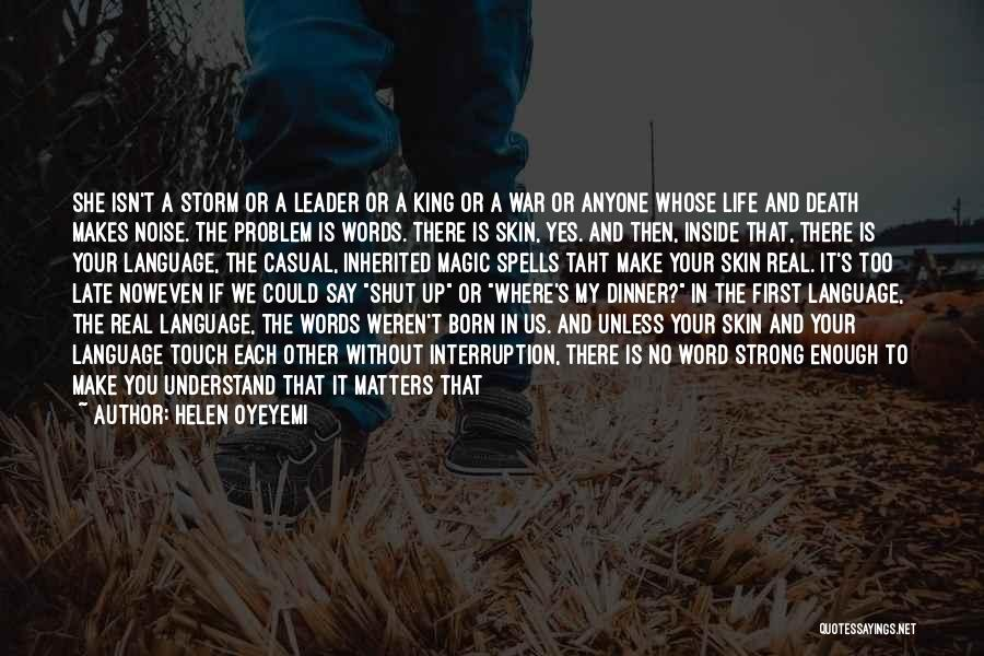 Helen Oyeyemi Quotes: She Isn't A Storm Or A Leader Or A King Or A War Or Anyone Whose Life And Death Makes