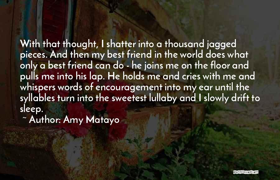 Amy Matayo Quotes: With That Thought, I Shatter Into A Thousand Jagged Pieces. And Then My Best Friend In The World Does What