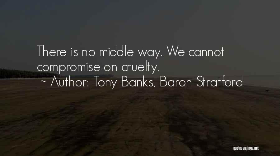 Tony Banks, Baron Stratford Quotes: There Is No Middle Way. We Cannot Compromise On Cruelty.