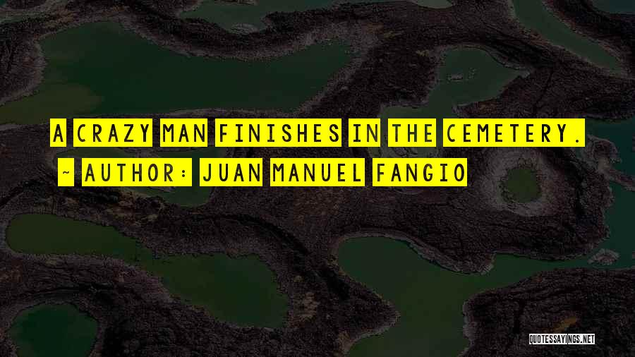 Juan Manuel Fangio Quotes: A Crazy Man Finishes In The Cemetery.
