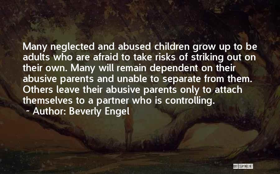 Beverly Engel Quotes: Many Neglected And Abused Children Grow Up To Be Adults Who Are Afraid To Take Risks Of Striking Out On