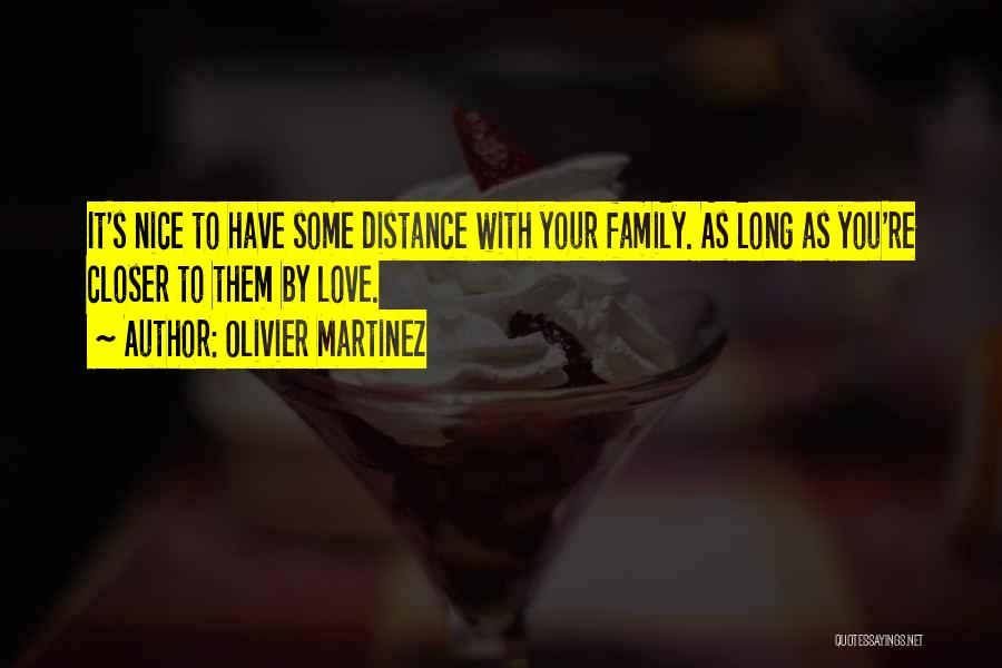 Olivier Martinez Quotes: It's Nice To Have Some Distance With Your Family. As Long As You're Closer To Them By Love.