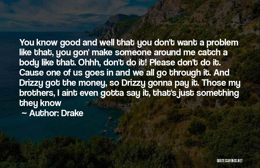 Drake Quotes: You Know Good And Well That You Don't Want A Problem Like That, You Gon' Make Someone Around Me Catch