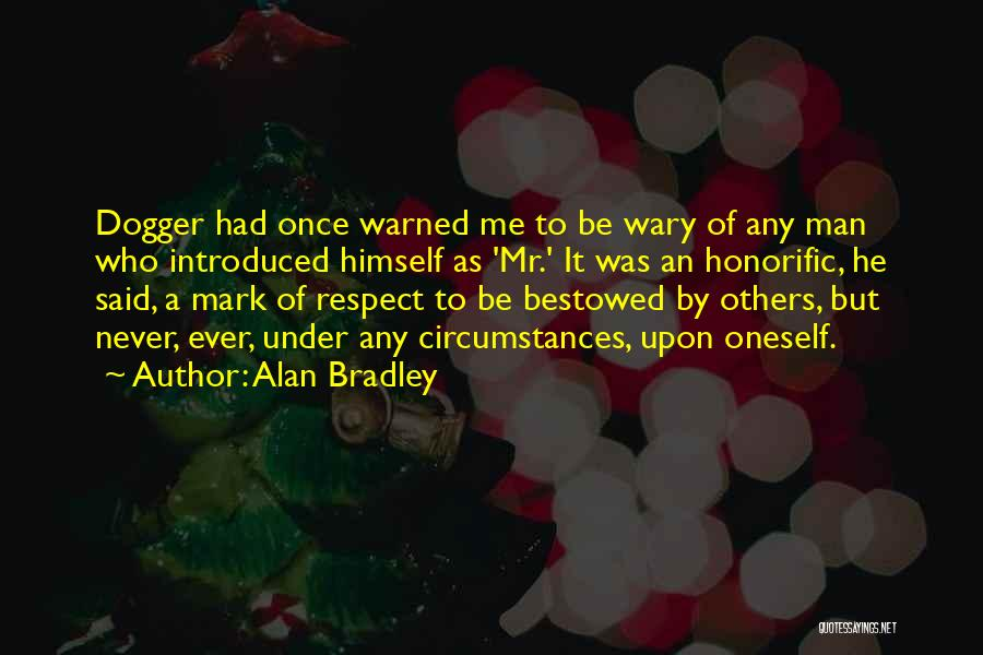 Alan Bradley Quotes: Dogger Had Once Warned Me To Be Wary Of Any Man Who Introduced Himself As 'mr.' It Was An Honorific,