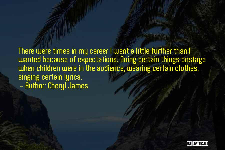 Cheryl James Quotes: There Were Times In My Career I Went A Little Further Than I Wanted Because Of Expectations. Doing Certain Things