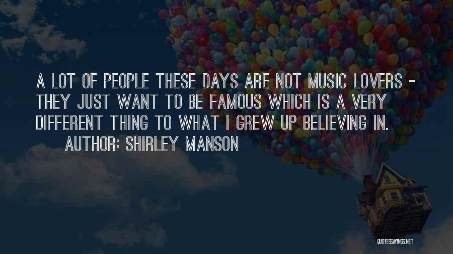 Shirley Manson Quotes: A Lot Of People These Days Are Not Music Lovers - They Just Want To Be Famous Which Is A
