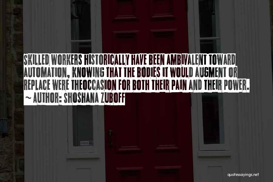 Shoshana Zuboff Quotes: Skilled Workers Historically Have Been Ambivalent Toward Automation, Knowing That The Bodies It Would Augment Or Replace Were Theoccasion For