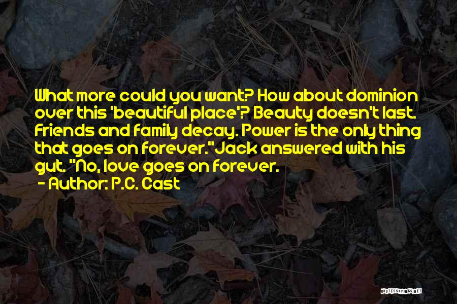 P.C. Cast Quotes: What More Could You Want? How About Dominion Over This 'beautiful Place'? Beauty Doesn't Last. Friends And Family Decay. Power