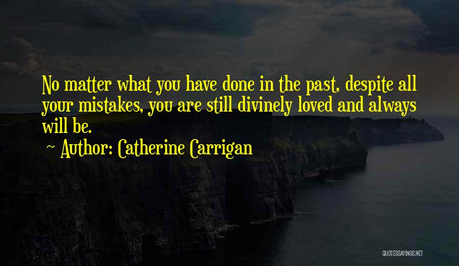 Catherine Carrigan Quotes: No Matter What You Have Done In The Past, Despite All Your Mistakes, You Are Still Divinely Loved And Always