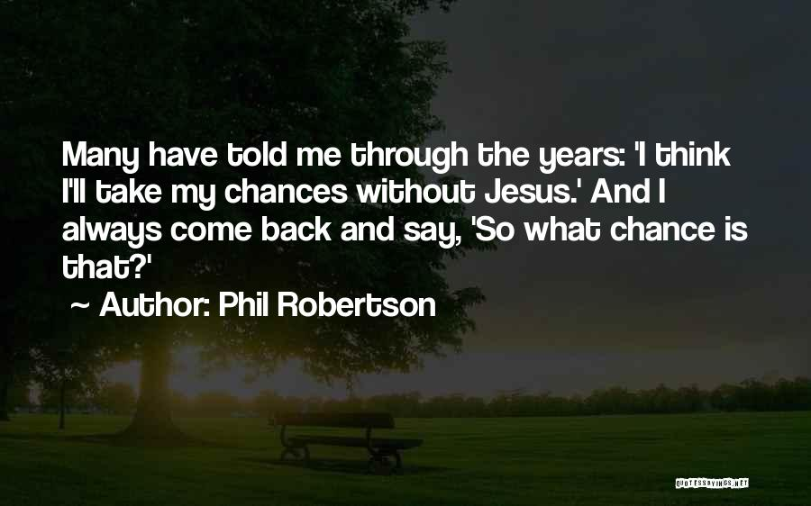 Phil Robertson Quotes: Many Have Told Me Through The Years: 'i Think I'll Take My Chances Without Jesus.' And I Always Come Back