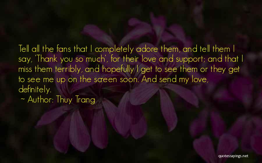 Thuy Trang Quotes: Tell All The Fans That I Completely Adore Them, And Tell Them I Say, 'thank You So Much', For Their