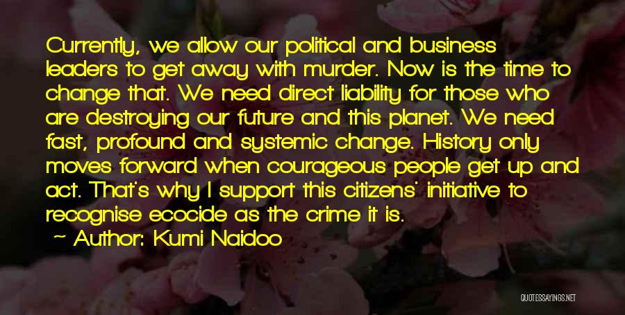 Kumi Naidoo Quotes: Currently, We Allow Our Political And Business Leaders To Get Away With Murder. Now Is The Time To Change That.