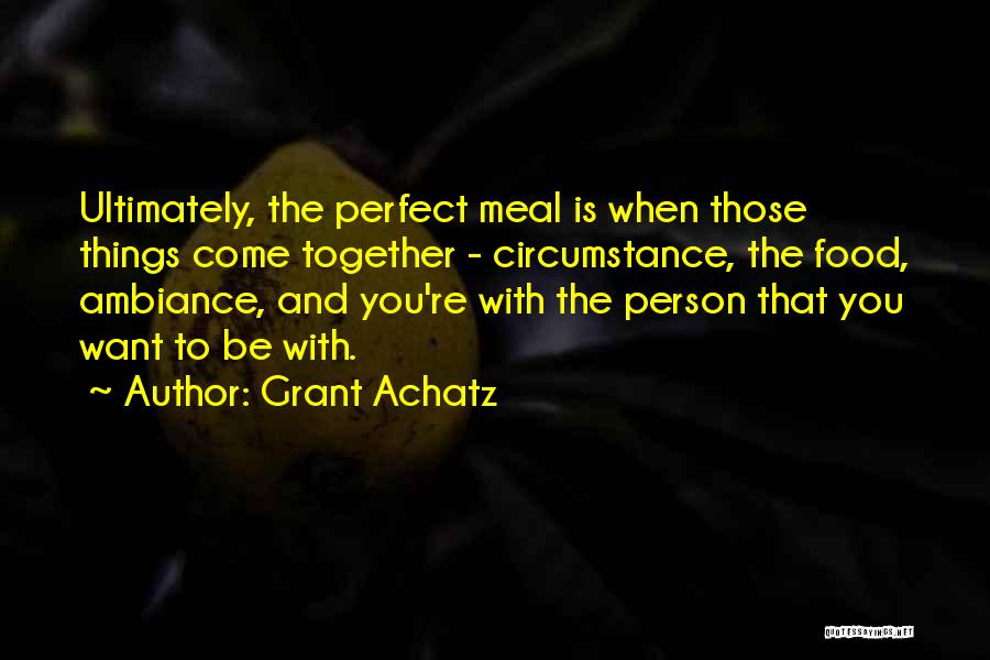 Grant Achatz Quotes: Ultimately, The Perfect Meal Is When Those Things Come Together - Circumstance, The Food, Ambiance, And You're With The Person
