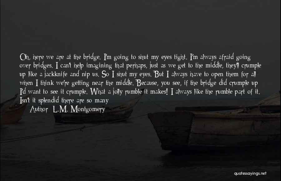 L.M. Montgomery Quotes: Oh, Here We Are At The Bridge. I'm Going To Shut My Eyes Tight. I'm Always Afraid Going Over Bridges.