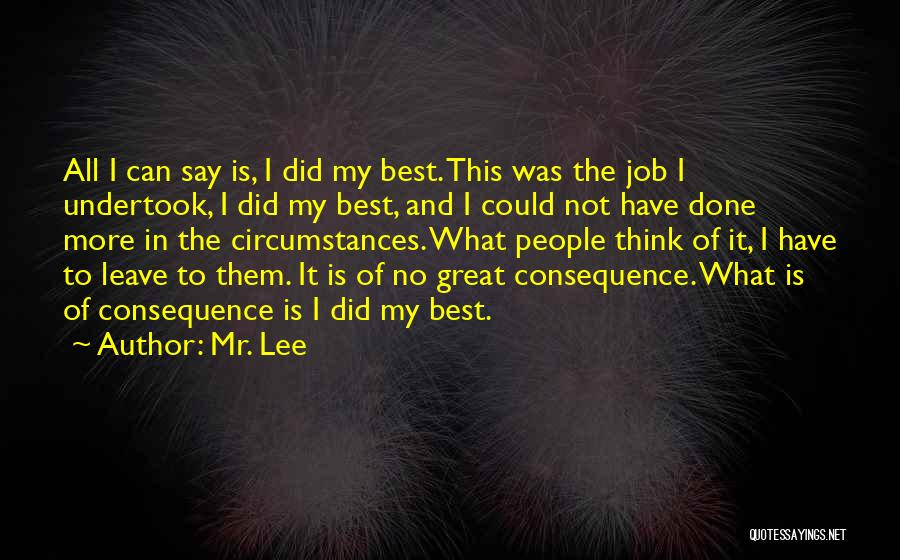 Mr. Lee Quotes: All I Can Say Is, I Did My Best. This Was The Job I Undertook, I Did My Best, And