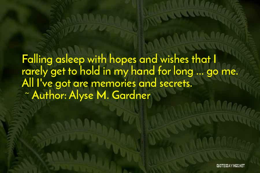 Alyse M. Gardner Quotes: Falling Asleep With Hopes And Wishes That I Rarely Get To Hold In My Hand For Long ... Go Me.