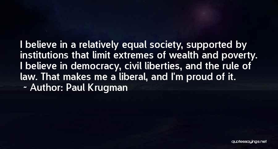 Paul Krugman Quotes: I Believe In A Relatively Equal Society, Supported By Institutions That Limit Extremes Of Wealth And Poverty. I Believe In