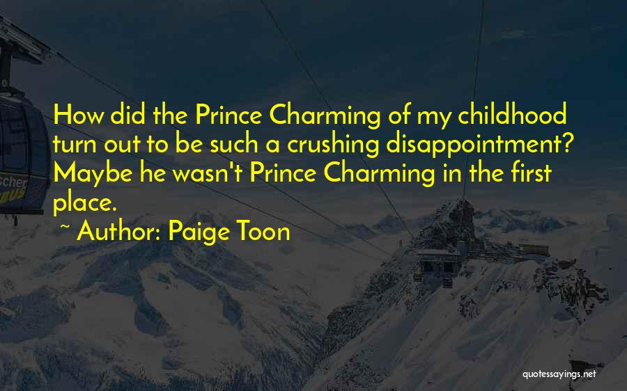 Paige Toon Quotes: How Did The Prince Charming Of My Childhood Turn Out To Be Such A Crushing Disappointment? Maybe He Wasn't Prince