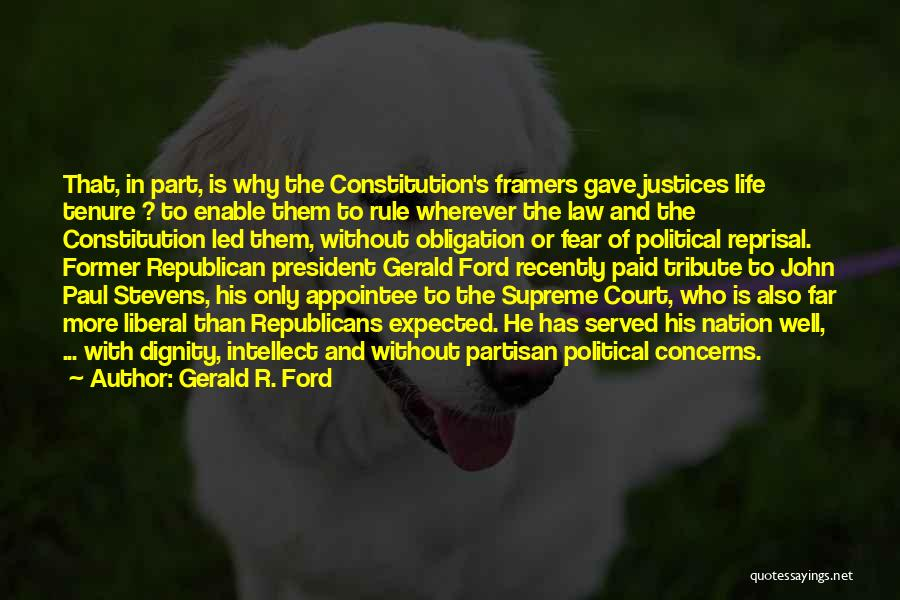Gerald R. Ford Quotes: That, In Part, Is Why The Constitution's Framers Gave Justices Life Tenure ? To Enable Them To Rule Wherever The