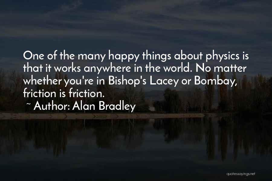 Alan Bradley Quotes: One Of The Many Happy Things About Physics Is That It Works Anywhere In The World. No Matter Whether You're