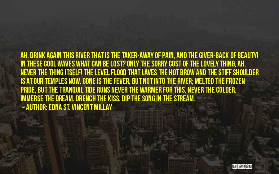 Edna St. Vincent Millay Quotes: Ah, Drink Again This River That Is The Taker-away Of Pain, And The Giver-back Of Beauty! In These Cool Waves