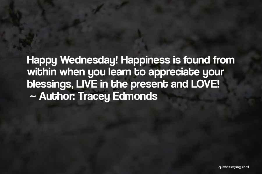 Tracey Edmonds Quotes: Happy Wednesday! Happiness Is Found From Within When You Learn To Appreciate Your Blessings, Live In The Present And Love!