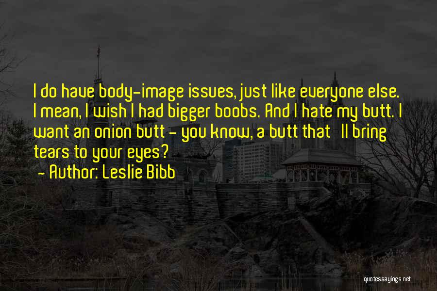 Leslie Bibb Quotes: I Do Have Body-image Issues, Just Like Everyone Else. I Mean, I Wish I Had Bigger Boobs. And I Hate