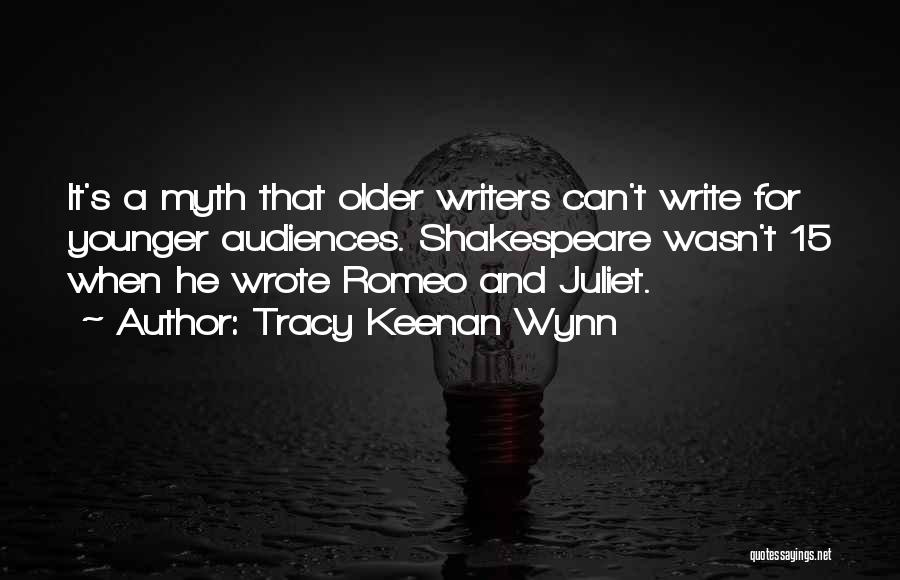 Tracy Keenan Wynn Quotes: It's A Myth That Older Writers Can't Write For Younger Audiences. Shakespeare Wasn't 15 When He Wrote Romeo And Juliet.