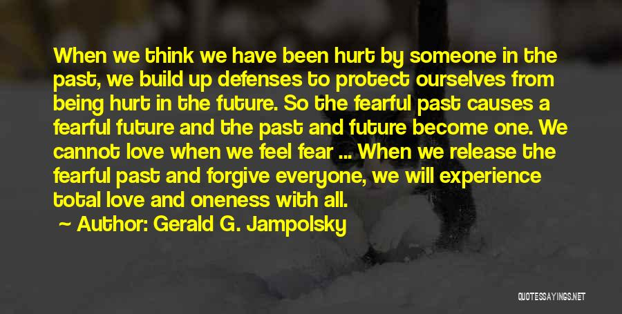 Gerald G. Jampolsky Quotes: When We Think We Have Been Hurt By Someone In The Past, We Build Up Defenses To Protect Ourselves From