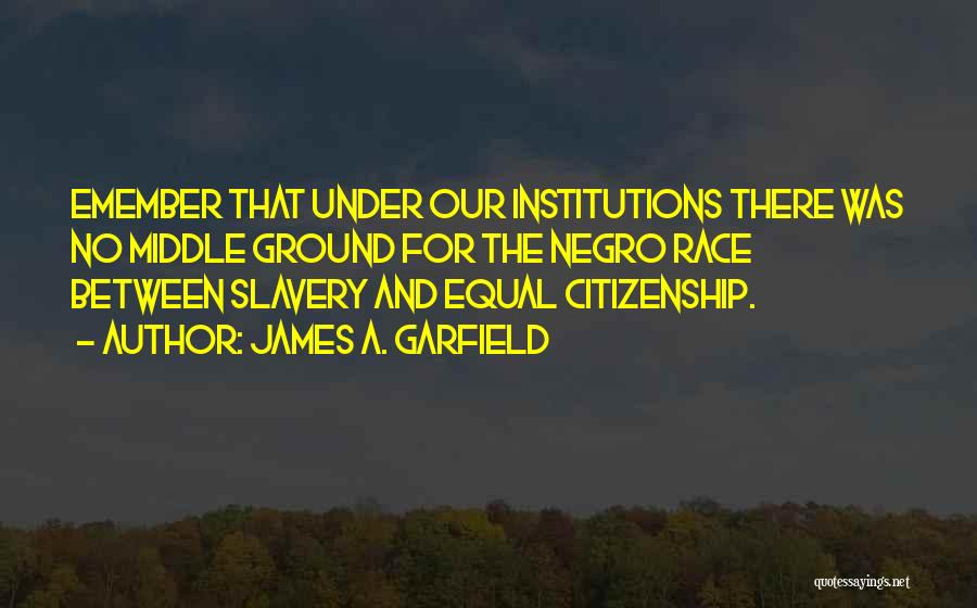James A. Garfield Quotes: Emember That Under Our Institutions There Was No Middle Ground For The Negro Race Between Slavery And Equal Citizenship.