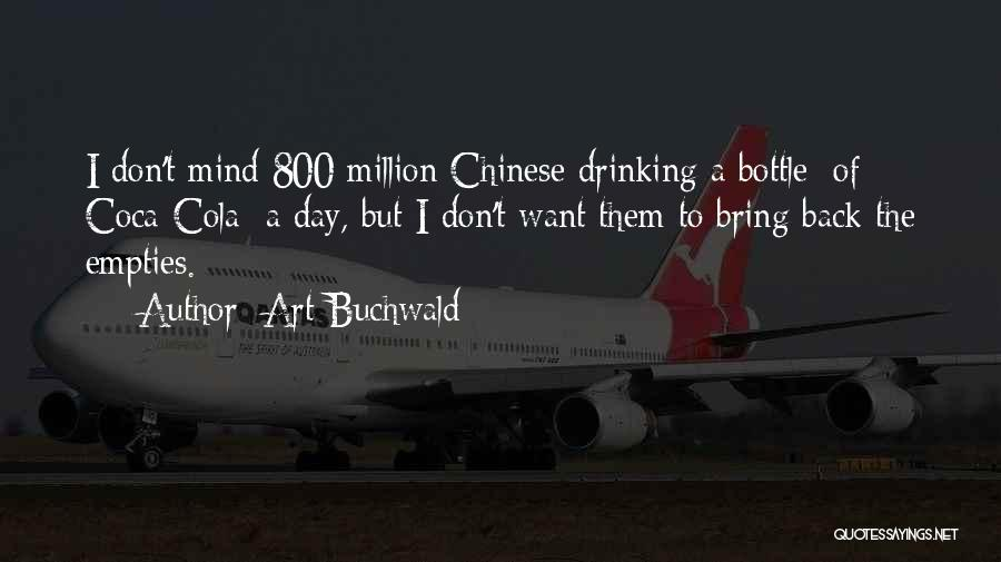 Art Buchwald Quotes: I Don't Mind 800 Million Chinese Drinking A Bottle [of Coca-cola] A Day, But I Don't Want Them To Bring