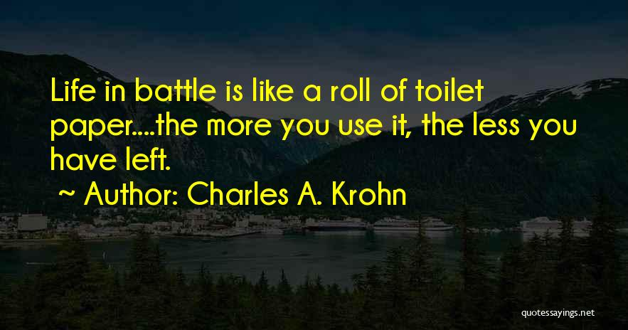 Charles A. Krohn Quotes: Life In Battle Is Like A Roll Of Toilet Paper....the More You Use It, The Less You Have Left.