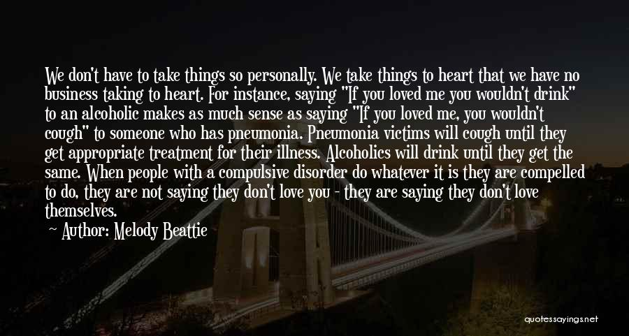 Melody Beattie Quotes: We Don't Have To Take Things So Personally. We Take Things To Heart That We Have No Business Taking To