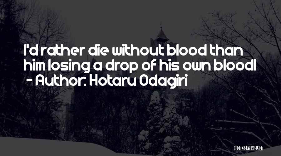 Hotaru Odagiri Quotes: I'd Rather Die Without Blood Than Him Losing A Drop Of His Own Blood!